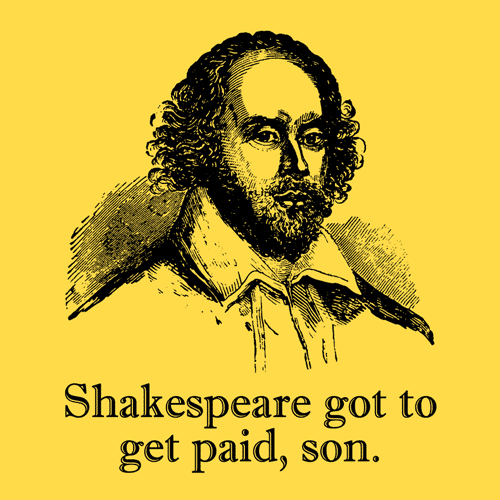 Shakespeare got to get paid, son