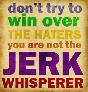 I am NOT the Jerk Whisperer. Wait, I'm not????