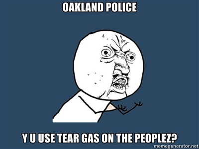 Oakland Police y u use tear gas on the people?