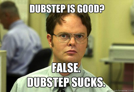 Dwight is right. Dubstep sucks.