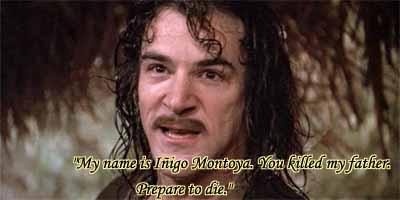 I am INIGO MONTOYA. YOU KEEL MY FATHAIR. PREPAIR TO DIE!